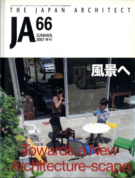 JA:The Japan Architect #66 2007年夏号 Towards a New Architecture-scape 風景へ
