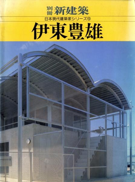 伊東豊雄 - 別冊新建築日本現代建築家シリーズ12
