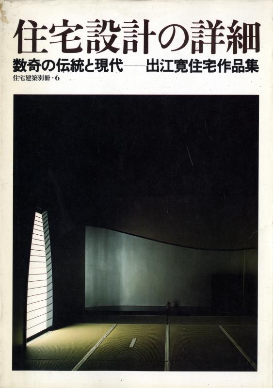 住宅設計の詳細 数寄の伝統と現代-出江寛住宅作品集 - 住宅建築別冊 6