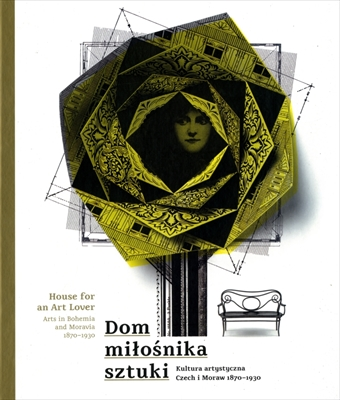 House for an Art Lover: Arts in Bohemia and Moravia 1870-1930 / Dom milosnika sztuki
