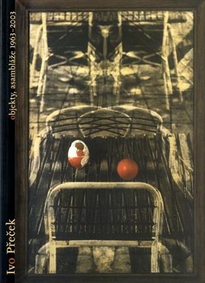 Ivo Precek Nevsedni skutecnost: Fotograficke I jine objekty a assamblaze 1963-2003