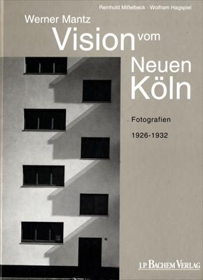 Vision vom Neuen Koln: Werner Mantz; Fotografien 1926-1932
