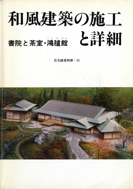 和風建築の施工と詳細 書院と茶室・鴻臚館 - 住宅建築別冊 16