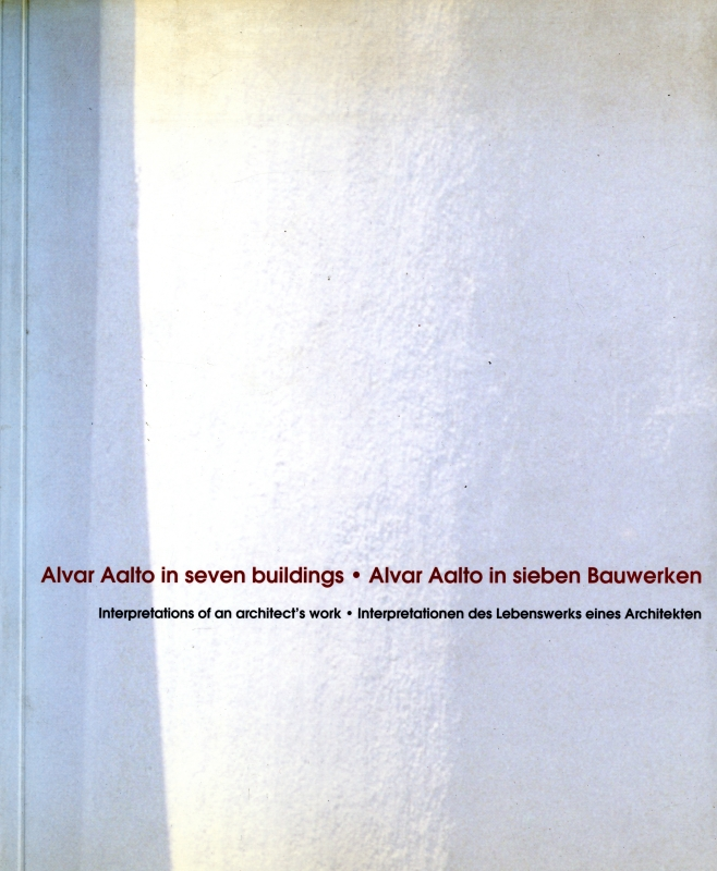 Alvar Aalto in seven buildings: Interpretations of an architect's work / in sieben Bauwerken: Interpretationen des Lbenswerks eines Architekten