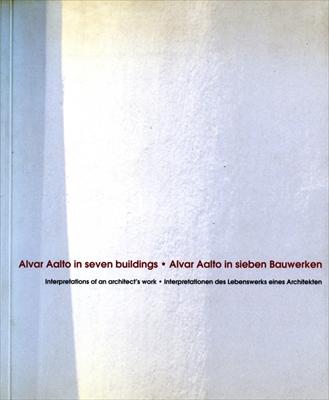 Alvar Aalto in seven buildings: Interpretations of an architect's work / in sieben Bauwerken: Interpretationen des Lbenswerks eines Architekten