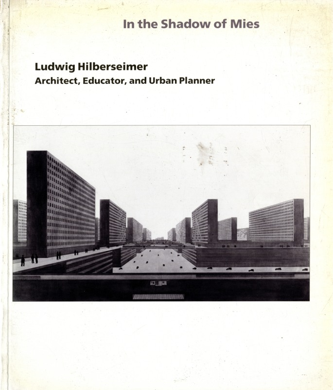 In the Shadow of Mies: Ludwig Hilberseimer: Architect, Educator, and Urban Planner