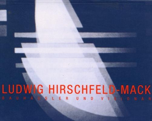 Ludwig Hirschfeld-Mack. Bauhausler Und Visionar
