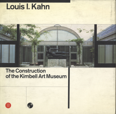 Louis I. Kahn The Construction of the Kimbell Art Museum