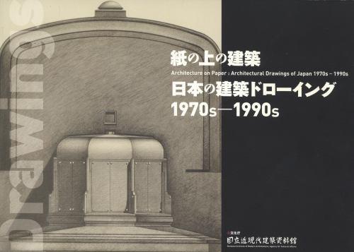 紙の上の建築 日本の建築ドローイング 1970s-1990s