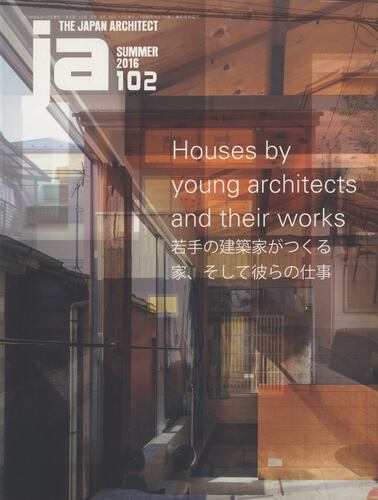 JA: The Japan Architect #102 2016年夏号 若手の建築家がつくる家、そして彼らの仕事