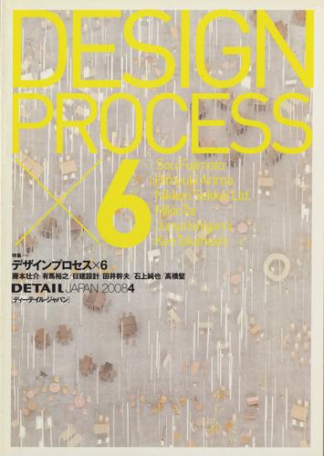DETAIL JAPAN (ディーテイル・ジャパン) #24 2008年4月号 デザインプロセスX6: 藤本壮介/有馬裕之/日建設計/田井幹夫/石上純也/高橋堅